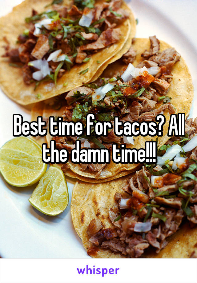Best time for tacos? All the damn time!!!
