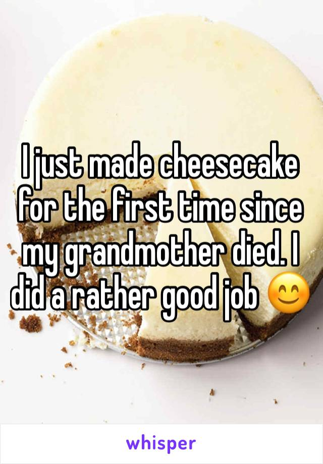 I just made cheesecake for the first time since my grandmother died. I did a rather good job 😊