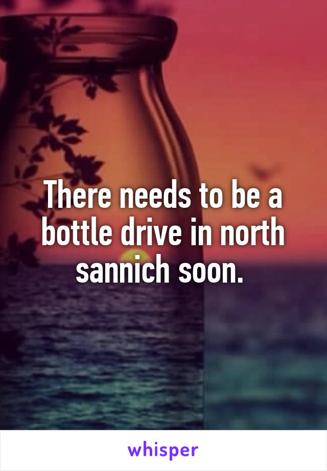 There needs to be a bottle drive in north sannich soon.