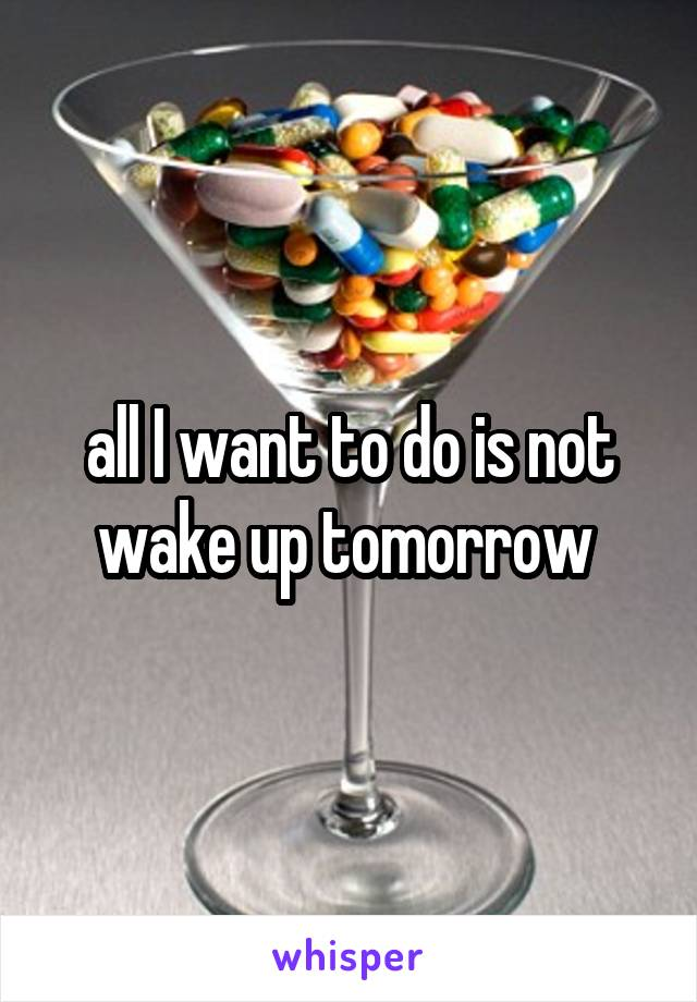 all I want to do is not wake up tomorrow