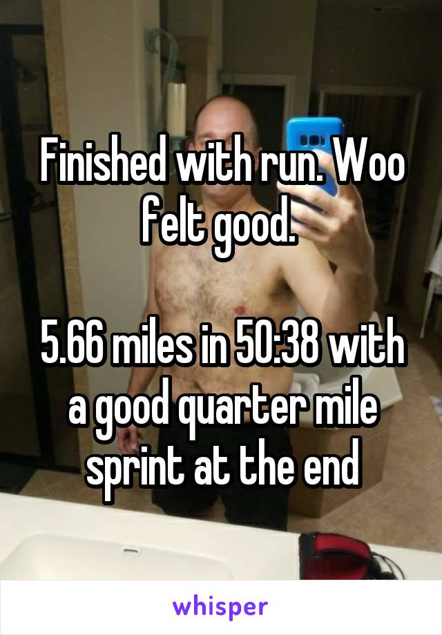 Finished with run. Woo felt good.   5.66 miles in 50:38 with a good quarter mile sprint at the end