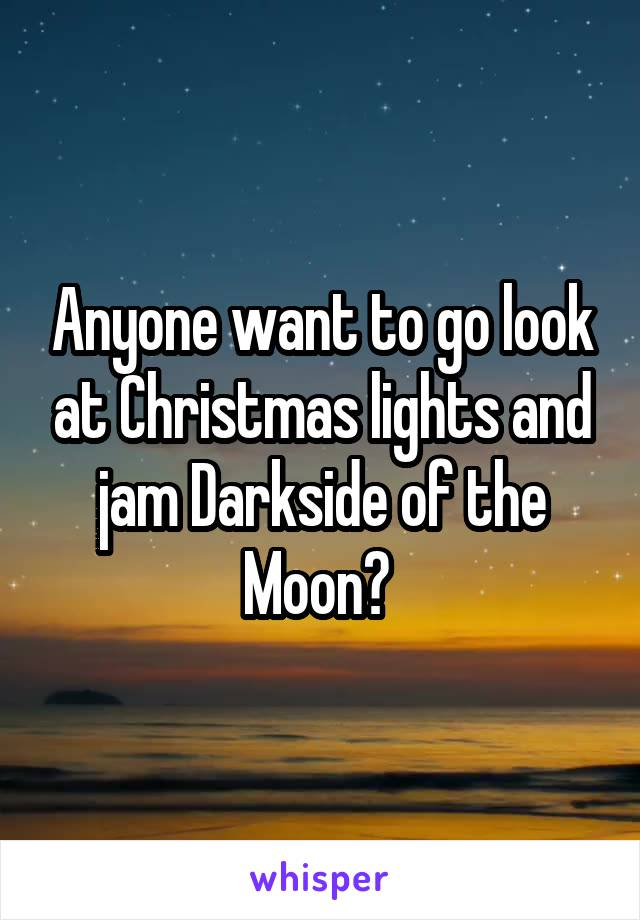 Anyone want to go look at Christmas lights and jam Darkside of the Moon?