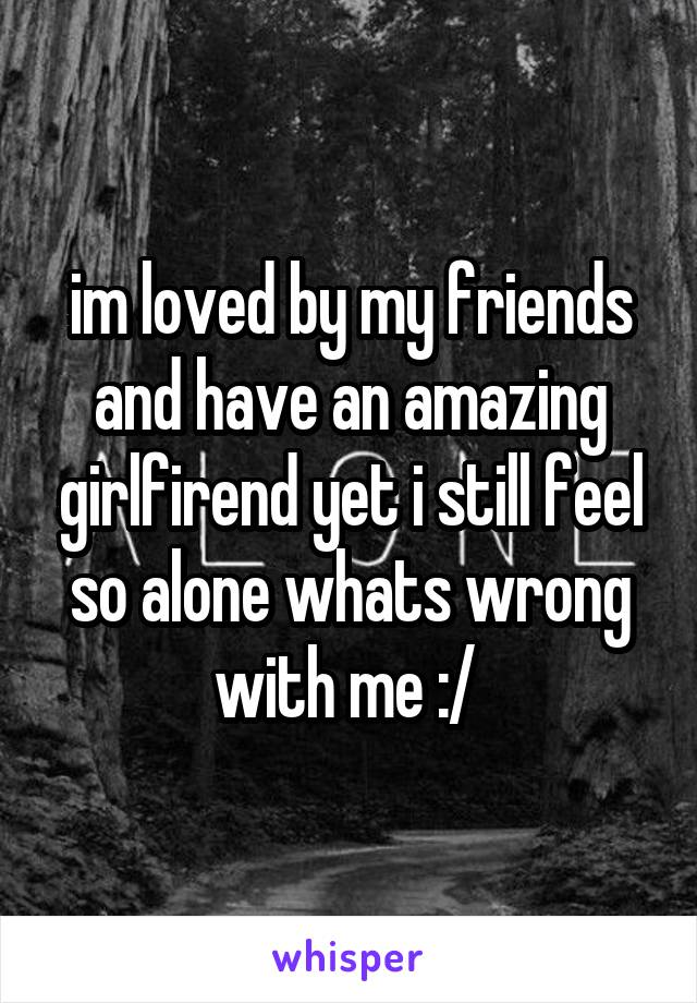 im loved by my friends and have an amazing girlfirend yet i still feel so alone whats wrong with me :/