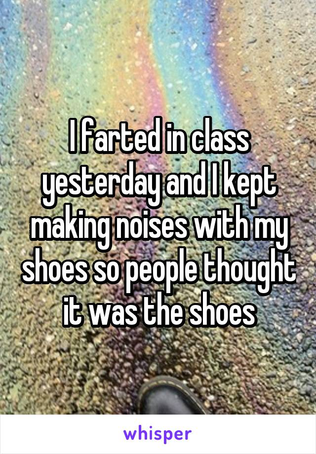 I farted in class yesterday and I kept making noises with my shoes so people thought it was the shoes