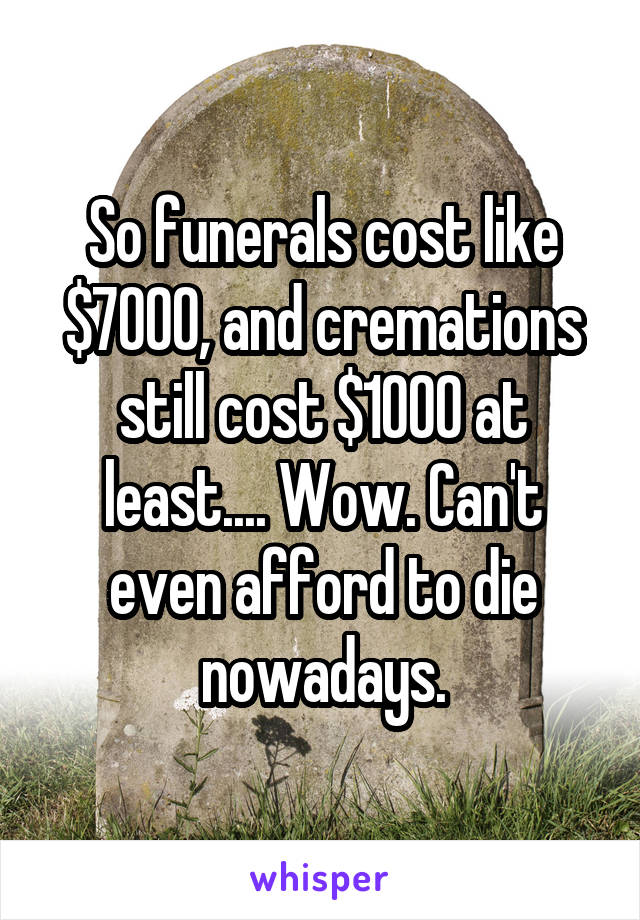 So funerals cost like $7000, and cremations still cost $1000 at least.... Wow. Can't even afford to die nowadays.