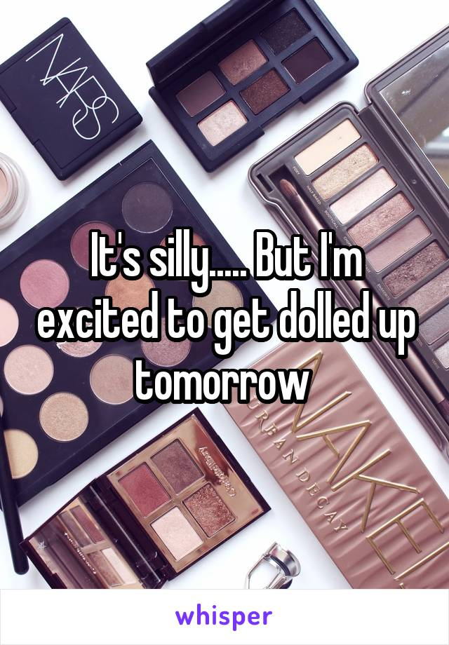 It's silly..... But I'm excited to get dolled up tomorrow