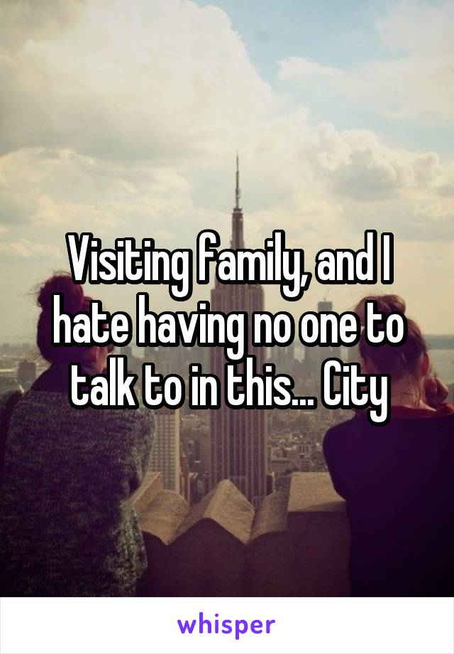 Visiting family, and I hate having no one to talk to in this... City