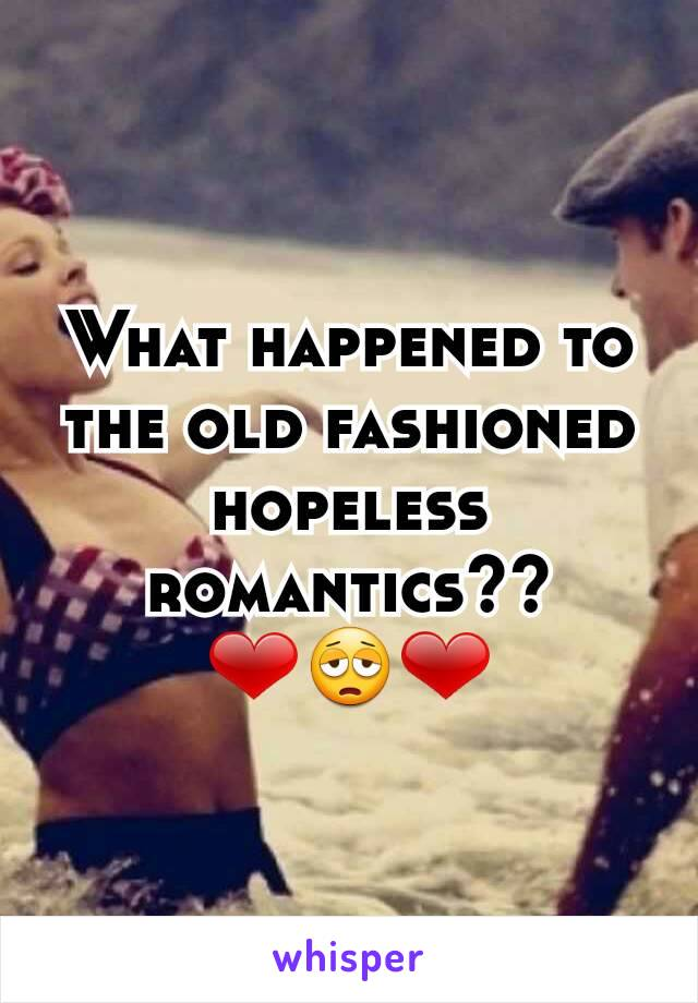 What happened to the old fashioned hopeless romantics?? ❤😩❤