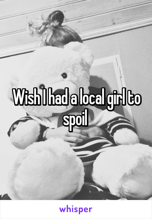Wish I had a local girl to spoil