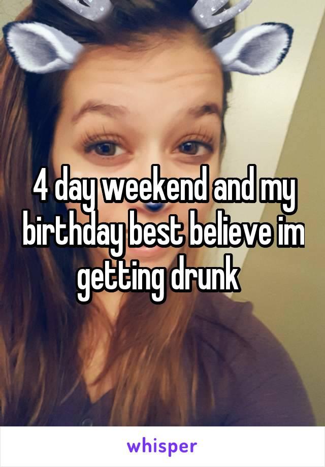 4 day weekend and my birthday best believe im getting drunk