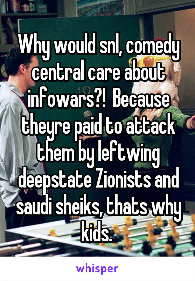 Why would snl, comedy central care about infowars?!  Because theyre paid to attack them by leftwing deepstate Zionists and saudi sheiks, thats why kids.