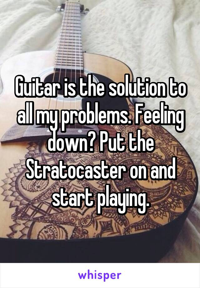 Guitar is the solution to all my problems. Feeling down? Put the Stratocaster on and start playing.
