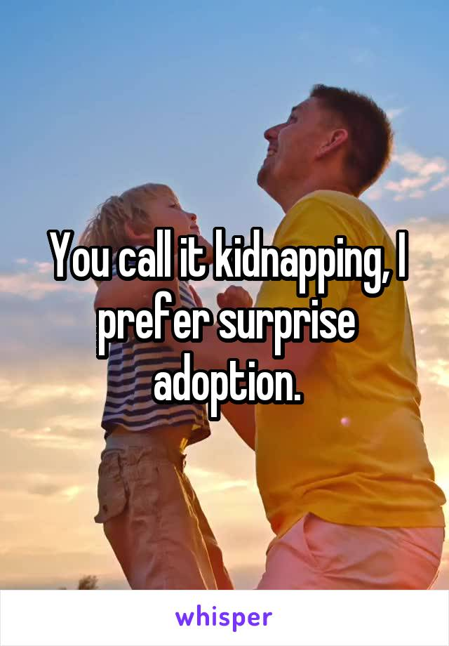 You call it kidnapping, I prefer surprise adoption.