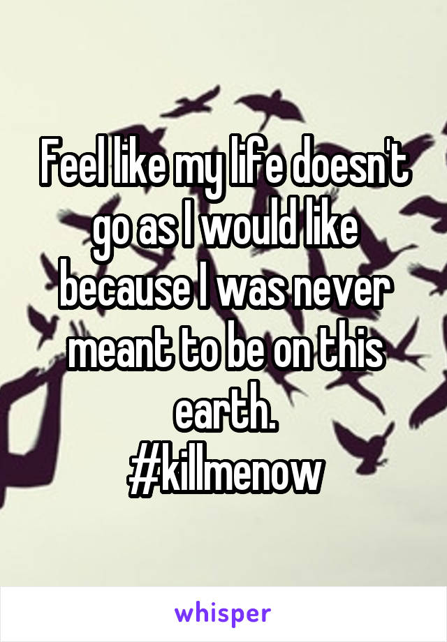 Feel like my life doesn't go as I would like because I was never meant to be on this earth. #killmenow