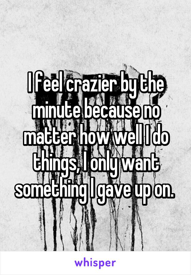 I feel crazier by the minute because no matter how well I do things, I only want something I gave up on.