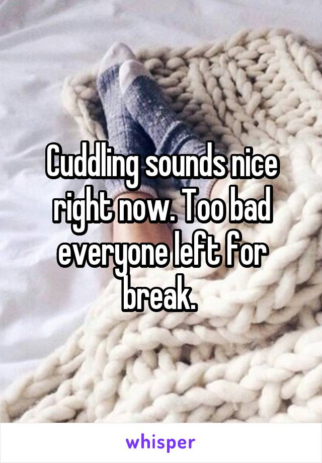 Cuddling sounds nice right now. Too bad everyone left for break.
