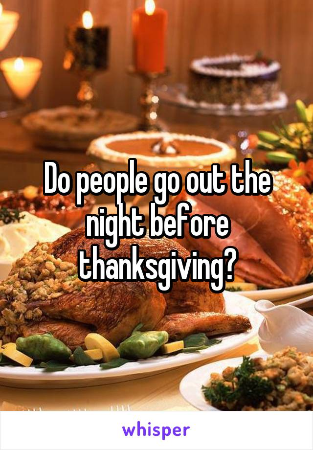 Do people go out the night before thanksgiving?