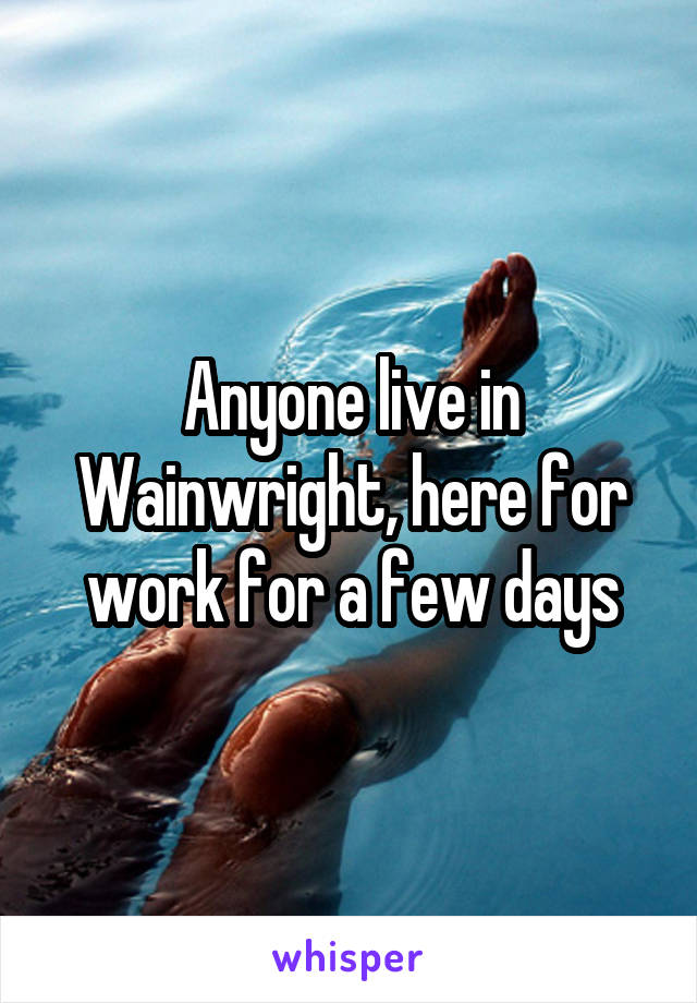 Anyone live in Wainwright, here for work for a few days