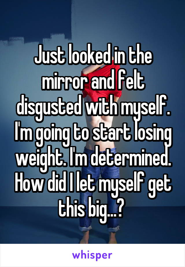 Just looked in the mirror and felt disgusted with myself. I'm going to start losing weight. I'm determined. How did I let myself get this big...?