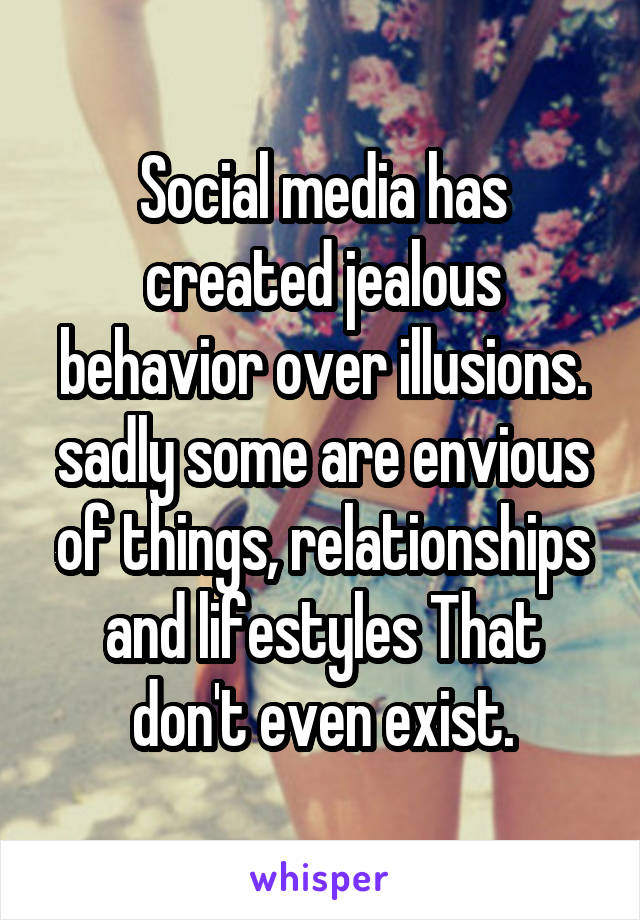 Social media has created jealous behavior over illusions. sadly some are envious of things, relationships and lifestyles That don't even exist.