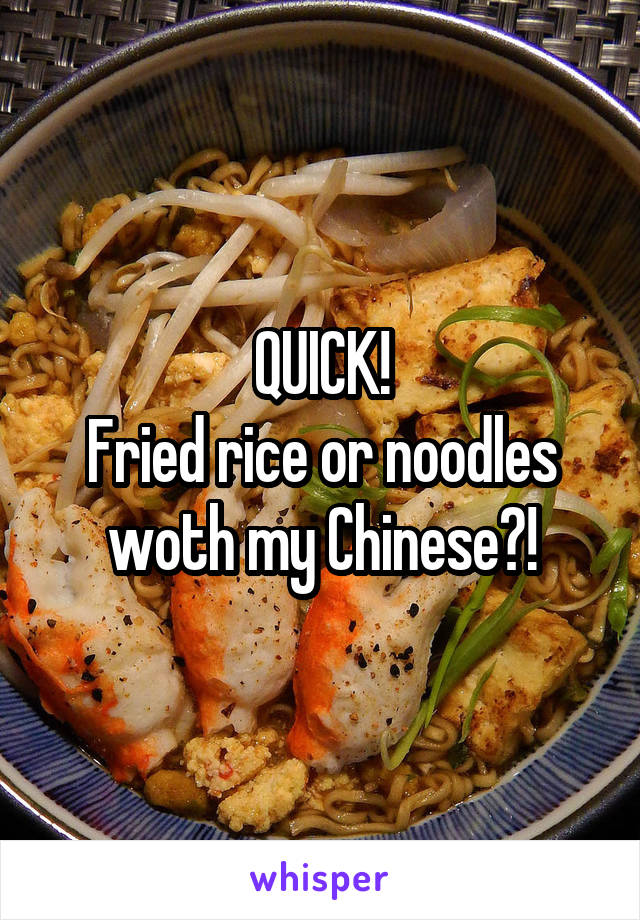 QUICK! Fried rice or noodles woth my Chinese?!