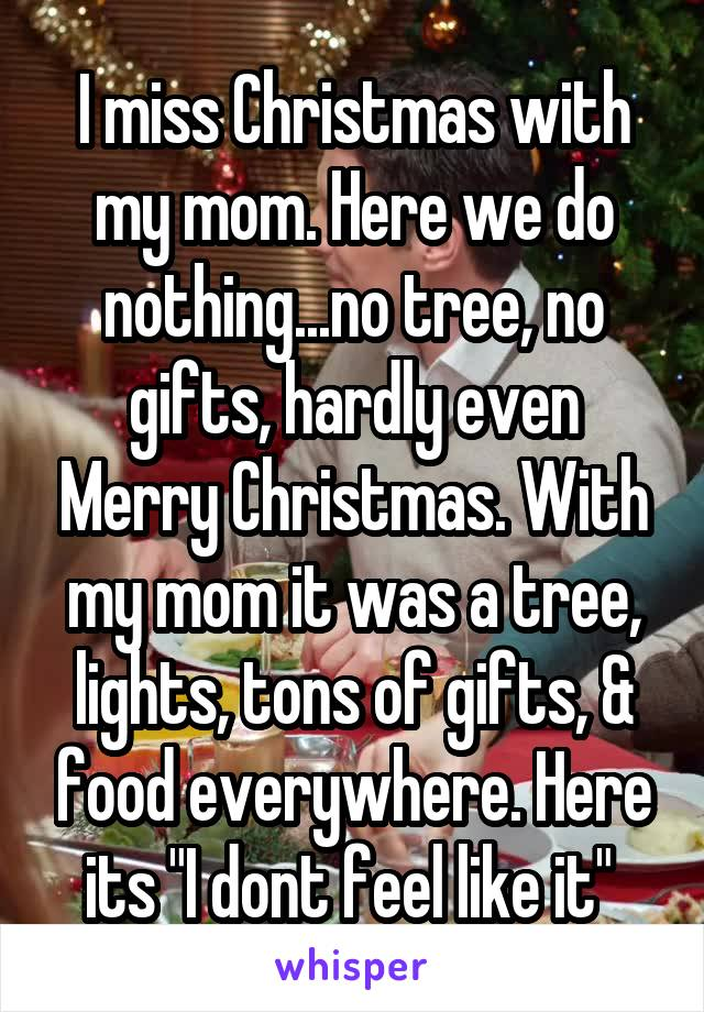 """I miss Christmas with my mom. Here we do nothing...no tree, no gifts, hardly even Merry Christmas. With my mom it was a tree, lights, tons of gifts, & food everywhere. Here its """"I dont feel like it"""""""