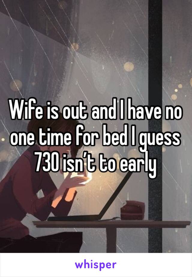 Wife is out and I have no one time for bed I guess 730 isn't to early