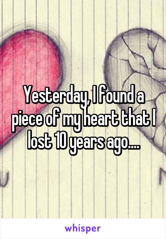 Yesterday, I found a piece of my heart that I lost 10 years ago....