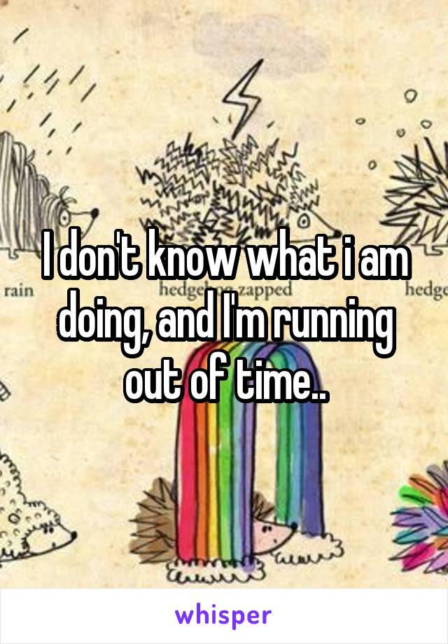 I don't know what i am doing, and I'm running out of time..
