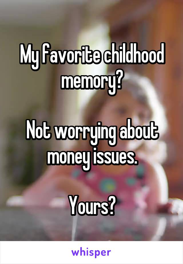 My favorite childhood memory?  Not worrying about money issues.  Yours?
