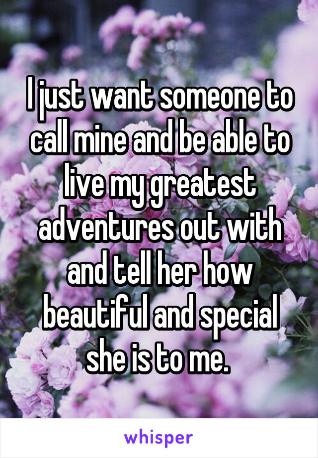 I just want someone to call mine and be able to live my greatest adventures out with and tell her how beautiful and special she is to me.