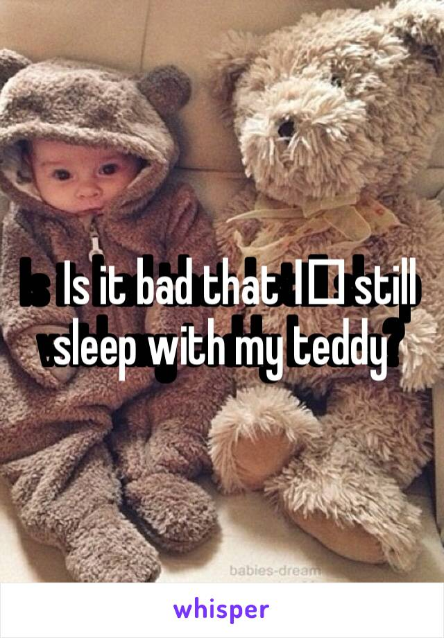 Is it bad that I️ still sleep with my teddy bears?