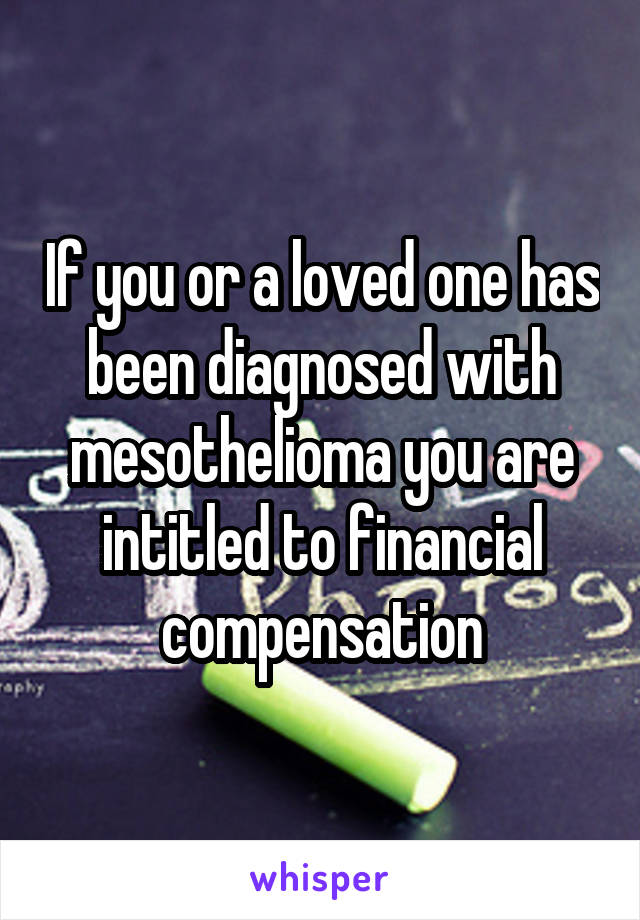 If you or a loved one has been diagnosed with mesothelioma you are intitled to financial compensation