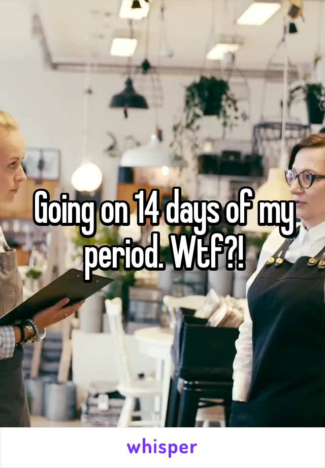 Going on 14 days of my period. Wtf?!