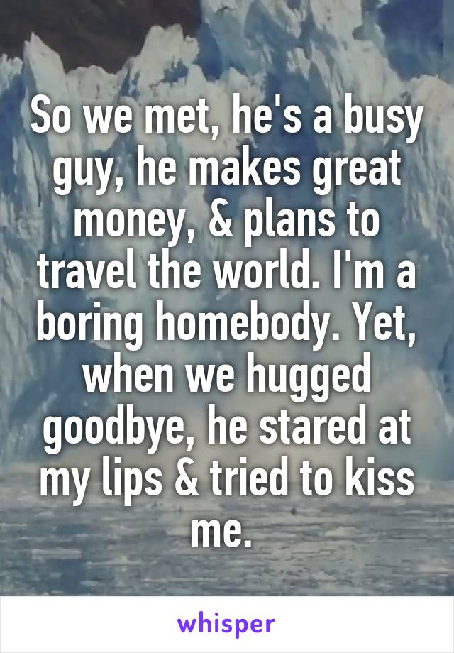So we met, he's a busy guy, he makes great money, & plans to travel the world. I'm a boring homebody. Yet, when we hugged goodbye, he stared at my lips & tried to kiss me.