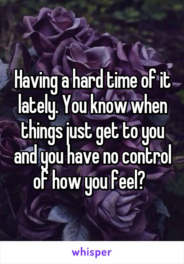 Having a hard time of it lately. You know when things just get to you and you have no control of how you feel?