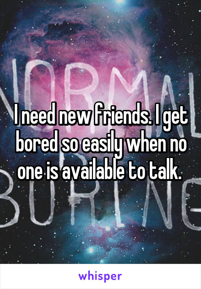 I need new friends. I get bored so easily when no one is available to talk.