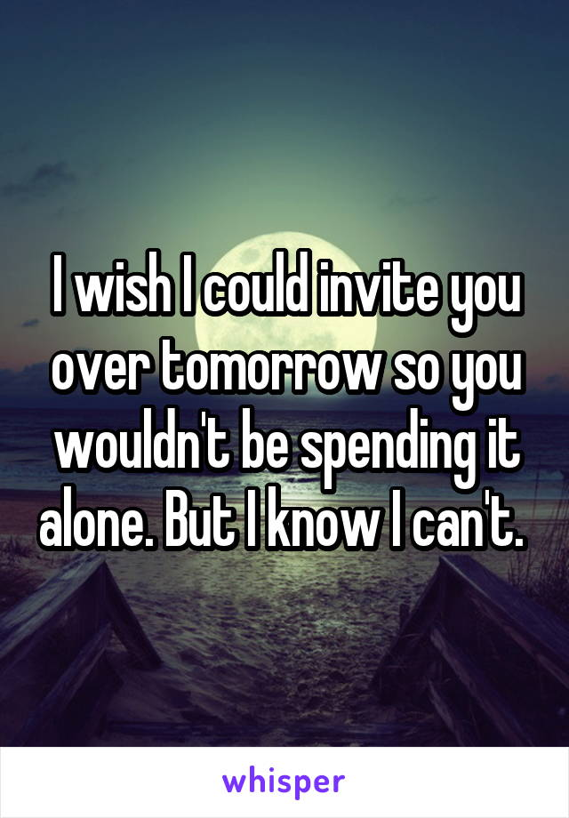 I wish I could invite you over tomorrow so you wouldn't be spending it alone. But I know I can't.
