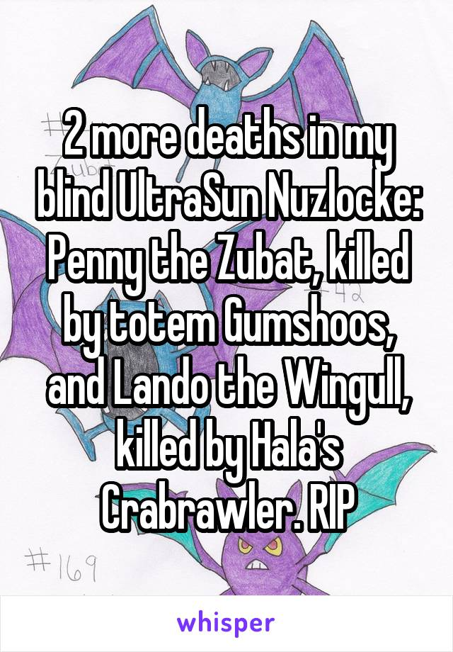 2 more deaths in my blind UltraSun Nuzlocke: Penny the Zubat, killed by totem Gumshoos, and Lando the Wingull, killed by Hala's Crabrawler. RIP