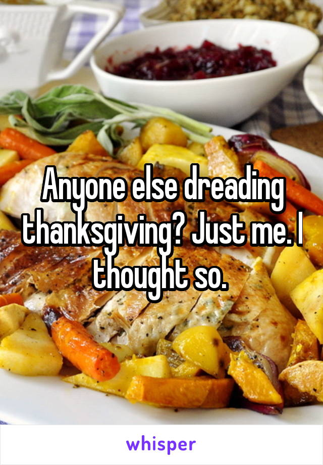 Anyone else dreading thanksgiving? Just me. I thought so.