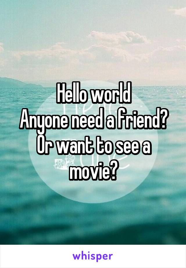 Hello world Anyone need a friend? Or want to see a movie?