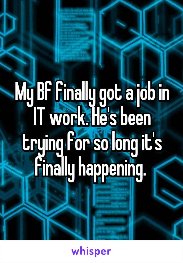 My Bf finally got a job in IT work. He's been trying for so long it's finally happening.