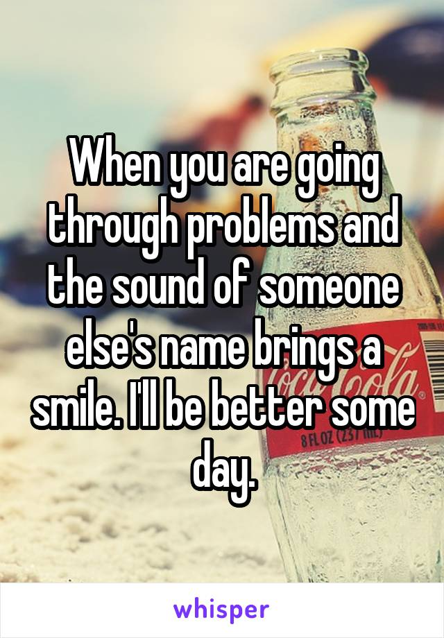When you are going through problems and the sound of someone else's name brings a smile. I'll be better some day.