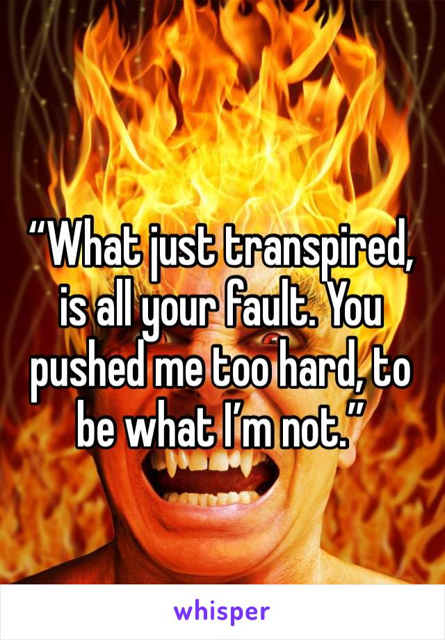 """""""What just transpired, is all your fault. You pushed me too hard, to be what I'm not."""""""