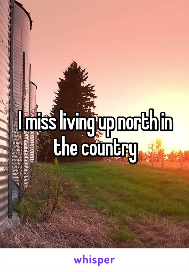 I miss living up north in the country