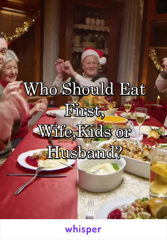 Who Should Eat First, Wife,Kids or Husband?