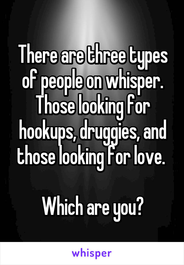 There are three types of people on whisper. Those looking for hookups, druggies, and those looking for love.   Which are you?