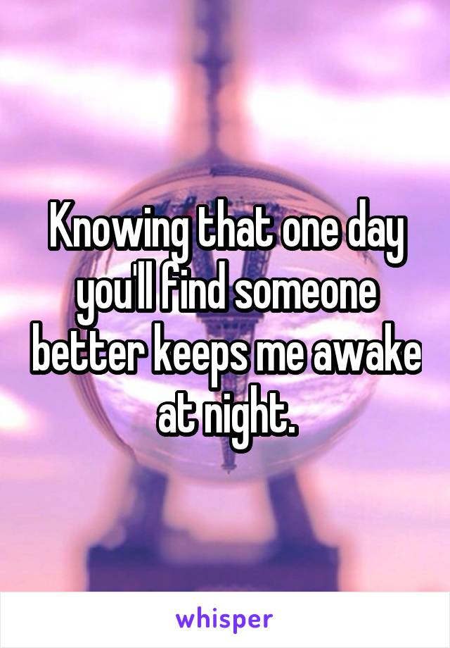 Knowing that one day you'll find someone better keeps me awake at night.