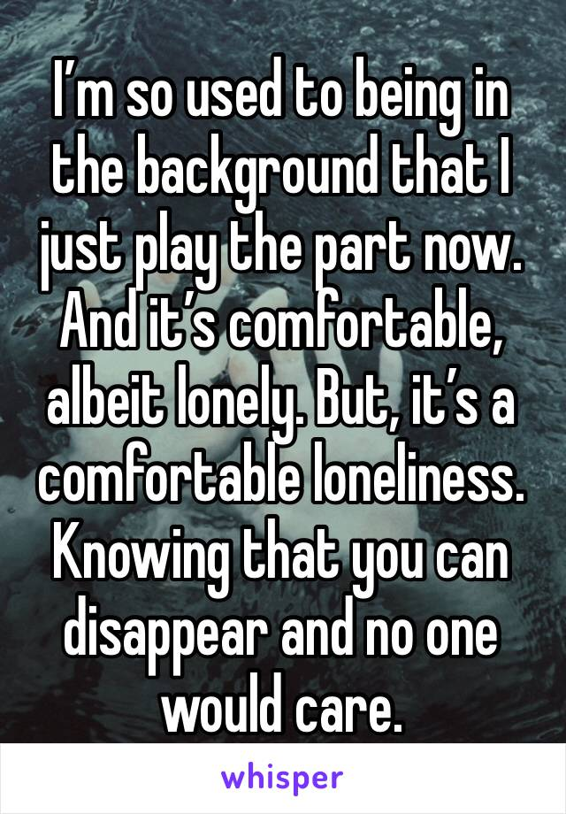 I'm so used to being in the background that I just play the part now. And it's comfortable, albeit lonely. But, it's a comfortable loneliness. Knowing that you can disappear and no one would care.
