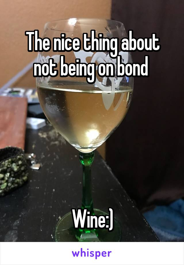 The nice thing about not being on bond       Wine:)